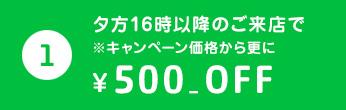 ① 夕方16時以降のご来店で ※キャンペーン価格から更に ¥500 OFF